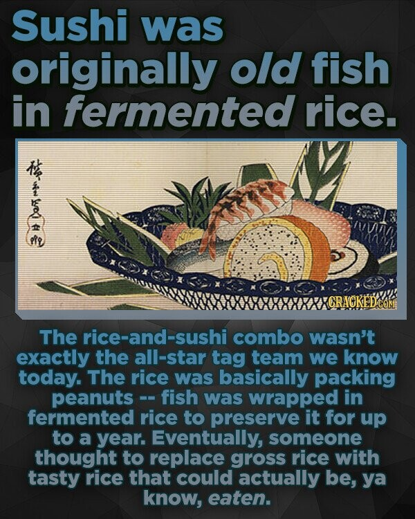 Sushi was originally old fish in fermented rice. A CRACKED The rice-and-sushi combo wasn't exactly the all-star tag team we know today. The rice was basically packing peanuts- fish was wrapped in fermented rice to preserve it for up to a year. Eventually, someone thought to replace gross rice with