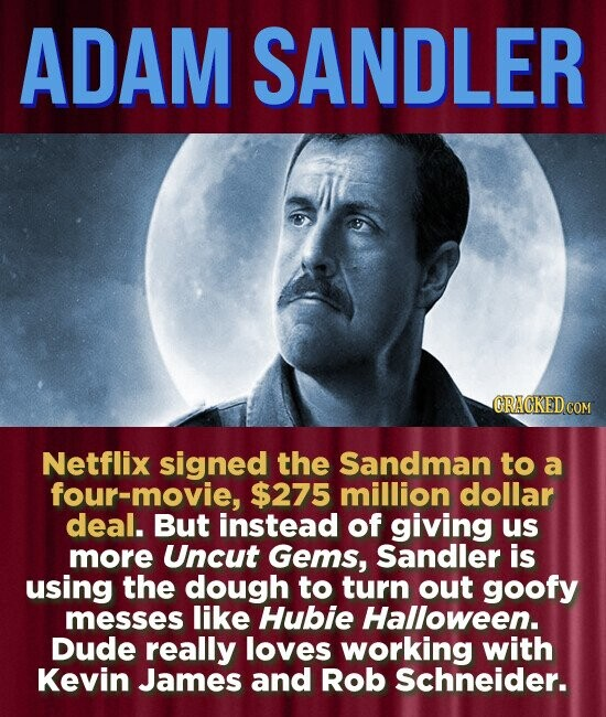 ADAM SANDLER ORACKED CO Netflix signed the Sandman to a four-movie, $275 million dollar deal. But instead of giving us more Uncut Gems, Sandler is using the dough to turn out goofy messes like Hubie Halloween. DuDE really loves working with Kevin James and Rob Schneider.