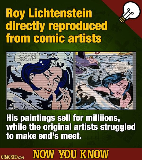 Roy Lichtenstein directly reproduced from comic artists DONT CADE ID DATHER SINK THAN CAtt BRAD FOR HELP His paintings sell for milliions, while the original artists struggled to make end's meet. NOW YOU KNOW CRACKED COM