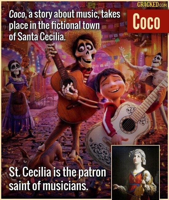 Coco, a story about music, takes place in the fictional town of Santa Cecilia. St. Cecilia is the patron saint of musicians.
