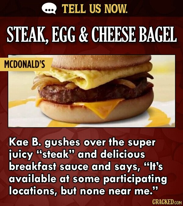 TELL US NOW. STEAK, EGG & CHEESE BAGEL MCDONALD'S Kae B. gushes over the super juicy steak and delicious breakfast sauce and says, It's available a