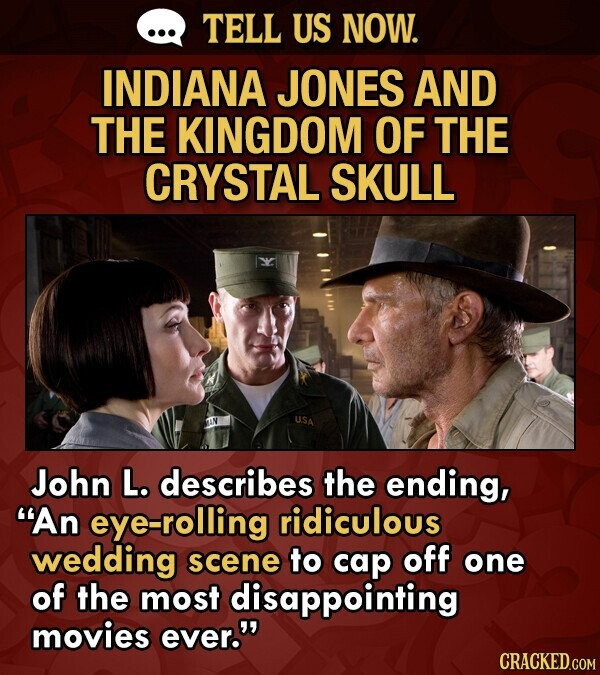 TELL US NOW. INDIANA JONES AND THE KINGDOM OF THE CRYSTAL SKULL U.SA John L. describes the ending, An eye-rolling ridiculous wedding scene to cap off one of the most disappointing movies ever. CRACKED.COM