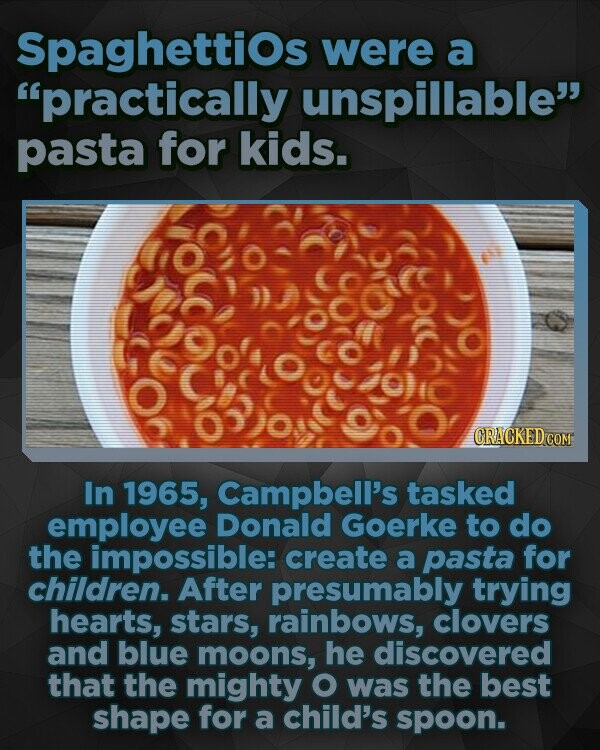 Spaghettios were a practically unspillable pasta for kids. 0:oc0 CRACKED In 1965, Campbell's tasked employee Donald Goerke to do the impossible: create a pasta for children. After presumably trying hearts, stars, rainbows, clovers and blue moons, he discovered that the mighty O was the best shape for a child's spoon.