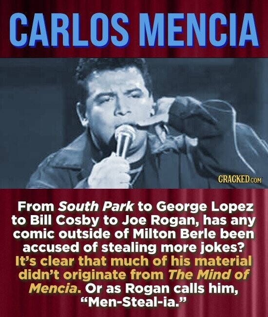 CARLOS MENCIA From South Park to George Lopez to Bill Cosby to Joe Rogan, has any comic outside of Milton Berle been accused of stealing more jokes? It's clear that much of his material didn't originate from The Mind of Mencia. Or as Rogan calls him, Men-Steal-ia.