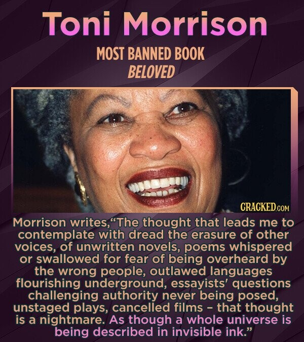 Toni Morrison MOST BANNED BOOK BELOVED Morrison writes, The thought that leads me to contemplate with dread the erasure of other voices, of unwritten novels, poems whispered or swallowed for fear of being overheard by the wrong people, outlawed languages flourishing underground, essayists' questions challenging authority never being posed,