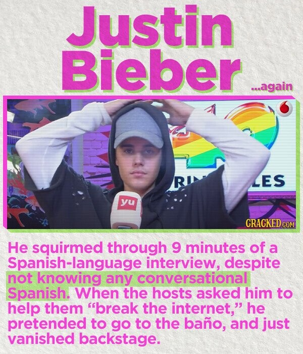 Justin Bieber again LES yu CRACKED He squirmed through 9 minutes of a Spanish-language interview, despite not knowing any conversational Spanish. When the hosts asked him to help them break the internet, he pretended to go to the bano, and just vanished backstage.