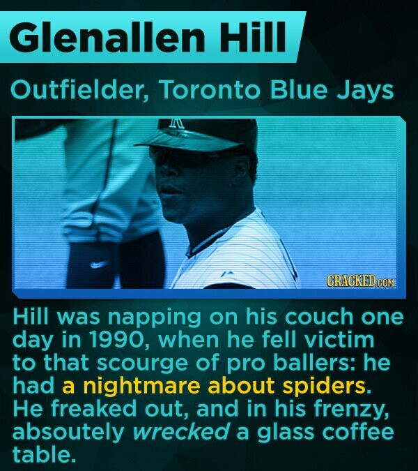 Glenallen Hill Outfielder, Toronto Blue Jays Hill was napping on his couch one day in 1990, when he fell victim to that scourge of pro ballers: he had a nightmare about spiders. He freaked out, and in his frenzy, absoutely wrecked a glass coffee table.
