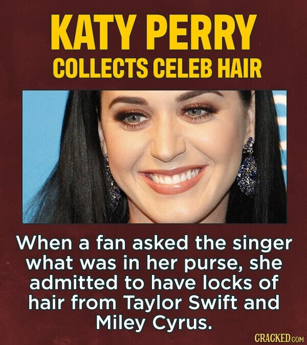 KATY PERRY COLLECTS CELEB HAIR When a fan asked the singer what was in her purse, she admitted to have locks of hair from Taylor Swift and Miley Cyrus.