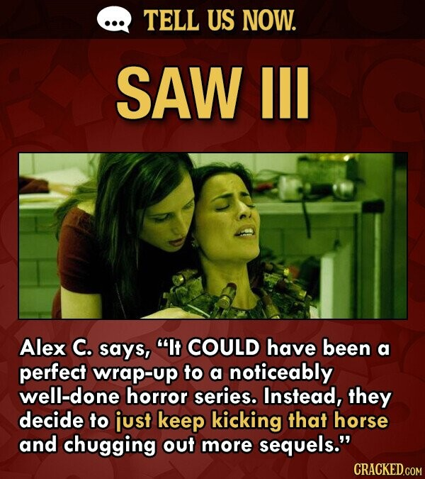 TELL US NOW. SAW IIL Alex C. says, It COULD have been a perfect wrap-up to a noticeably well-done horror series. Instead, they decide to iust keep kicking that horse and chugging out more sequels.