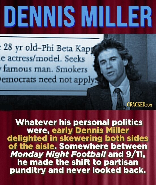 DENNIS MILLER 28 yr old-Phi Beta Kapr e actress/mnodel. Seeks famous mnan. Smokers emnocrats need not applys CRACKED.COM Whatever his personal politics were, early Dennis Miller delighted in skewering both sides of the aisle. Somewhere between Monday Night Football and 9/11, he made the shift to partisan punditry and never