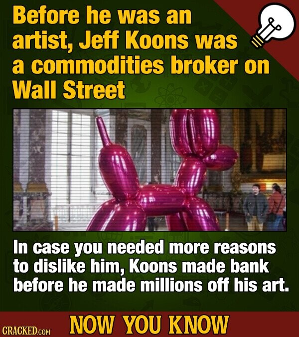 Before he was an artist, Jeff Koons was a commodities broker on Wall Street In case you needed more reasons to dislike him, Koons made bank before he made millions off his art. NOW YOU KNOW CRACKED COM