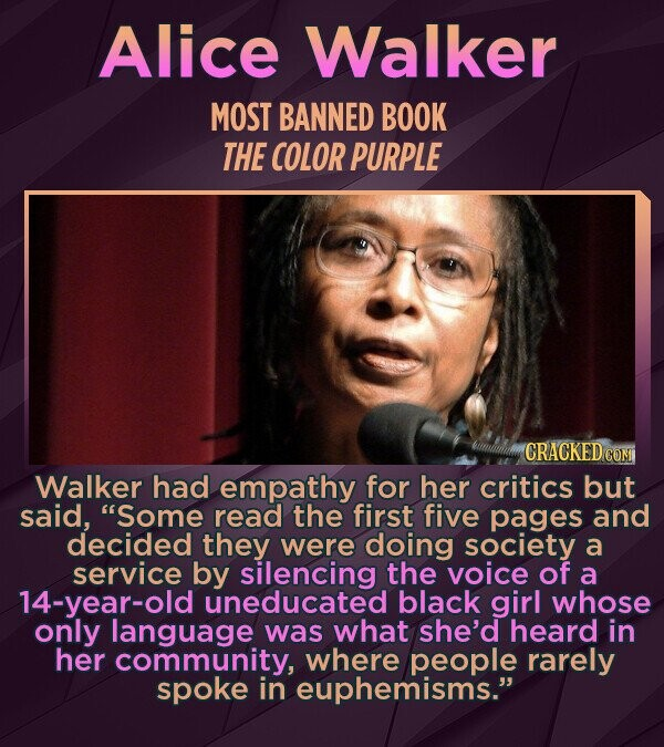 Alice Walker MOST BANNED BOOK THE COLoR PURPLE Walker had empathy for her critics but said, Some read the first five pages and decided they were doing society a service by silencing the voice of a 14-year-old uneducated black girl whose only language was what she'd heard in her