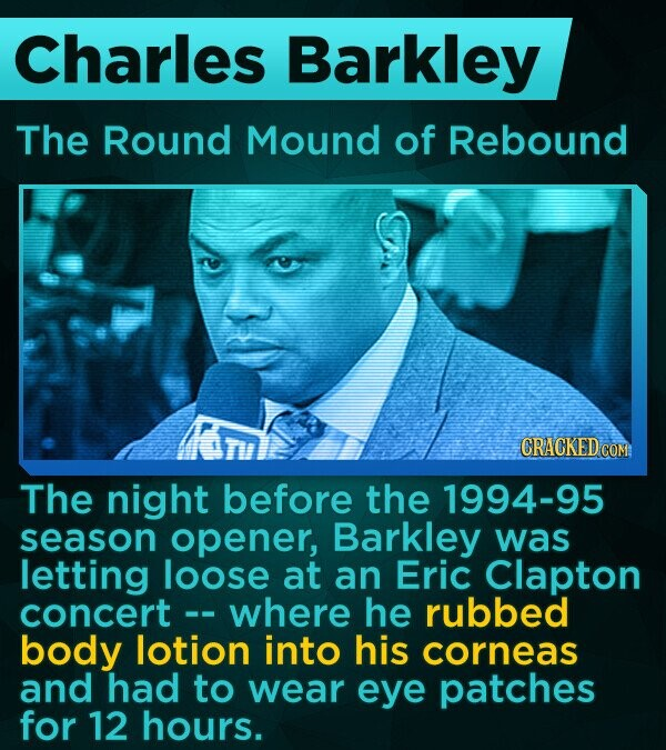 Charles Barkley The Round Mound of Rebound CRACKED COM The night before the 1994-95 season opener, Barkley was letting loose at an Eric Clapton concert where he rubbed body lotion into his corneas and had to wear eye patches for 12 hours.