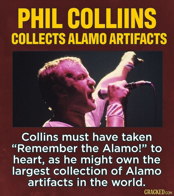 PHIL COLLIINS COLLECTS ALAMO ARTIFACTS Collins must have taken Remember the Alamo! to heart, as he might own the largest collection of Alamo artifacts in the world. CRACKED.COM