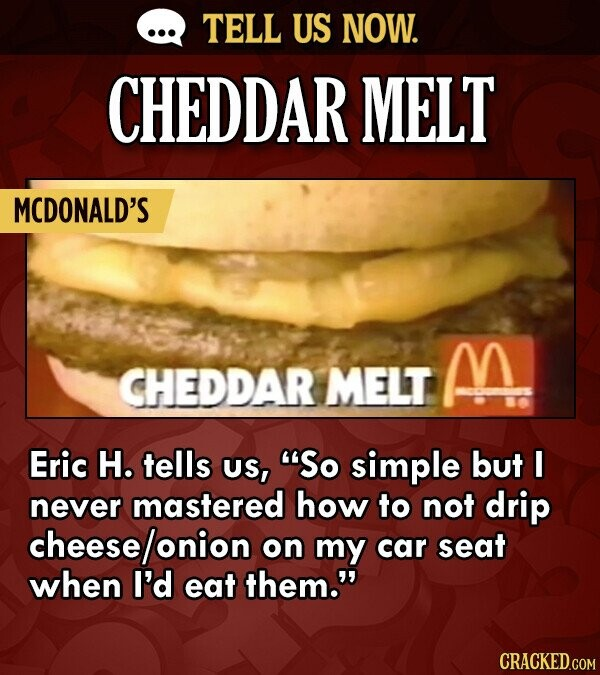 TELL US NOW. CHEDDAR MELT MCDONALD'S M CHEDDAR MELT Eric H. tells US, So simple but I never mastered how to not drip cheese on my car seat when I'd e