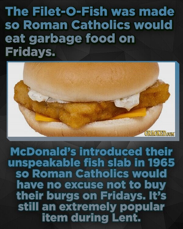 The Filet-O-Fish was made SO Roman Catholics would eat garbage food on Fridays. McDonald's introduced their unspeakable fish slab in 1965 so Roman Catholics would have no excuse not to buy their burgs on Fridays. It's still an extremely popular item during Lent.