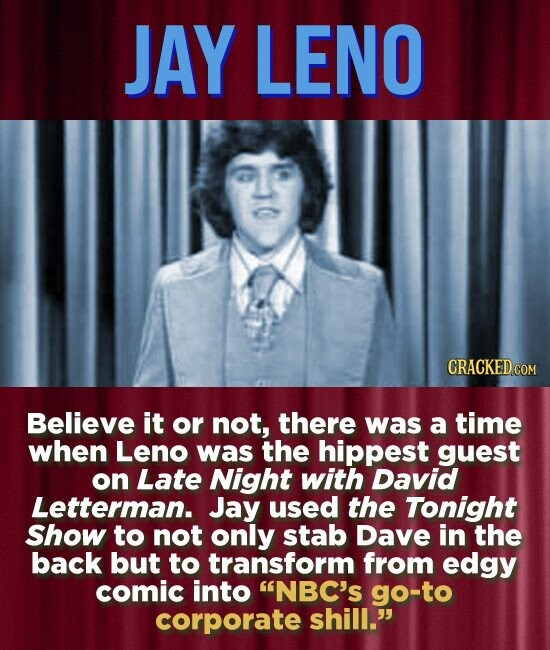 JAY LENO CRACKED COM Believe it or not, there was a time when Leno was the hippest guest on Late Night with David Letterman. Jay used the Tonight Show to not only stab Dave in the back but to transform from edgy comic into NBC's go-to corporate shill.