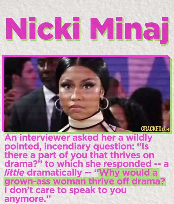 Nicki Minaj CRACKED C An interviewer asked her a willdly pointed, incendiary question: ls there a part of you that thrives on drama? to which she responded -- a little dramatically -- Why would a grown-ass woman thrive off drama? I don't care to speak to you anymore.