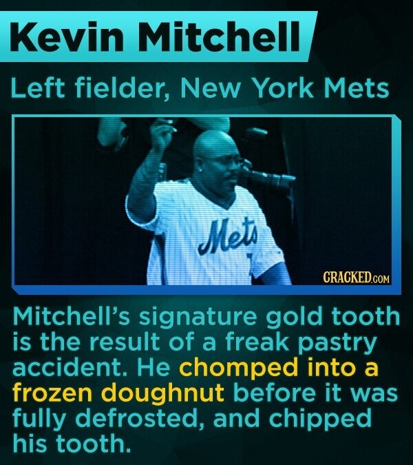 Kevin Mitchell Left fielder, New York Mets Mets Mitchell's signature gold tooth is the result of a freak pastry accident. He chomped into a frozen doughnut before it was fully defrosted, and chipped his tooth.