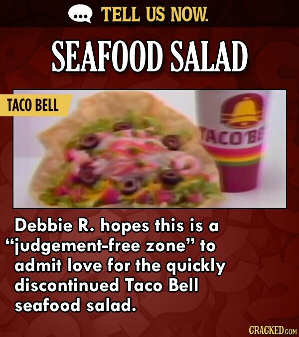 TELL US NOW. SEAFOOD SALAD TACO BELL TACOB B Debbie R. hopes this is a judgement-free zone to admit love for the quickly discontinued Taco Bell seaf