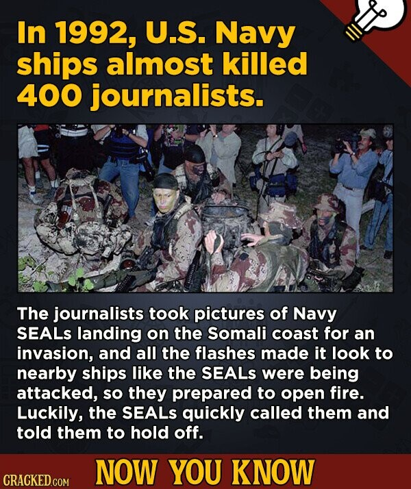 In 1992, U.S. Navy ships almost killed 400 journalists. The journalists took pictures of Navy SEALS landing on the Somali coast for an invasion, and a