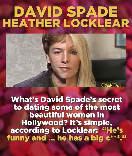 DAVID SPADE HEATHER LOCKLEAR What's David Spade's secret to dating some of the most beautiful women in Hollywood? It's simple, according to Locklear: He's funny and ... he has a big c***kk