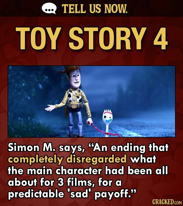 TELL US NOW. TOY STORY 4 Simon M. says, An ending that completely disregarded what the main character had been all about for 3 films, for a predictable 'sad payoff. CRACKED.COM