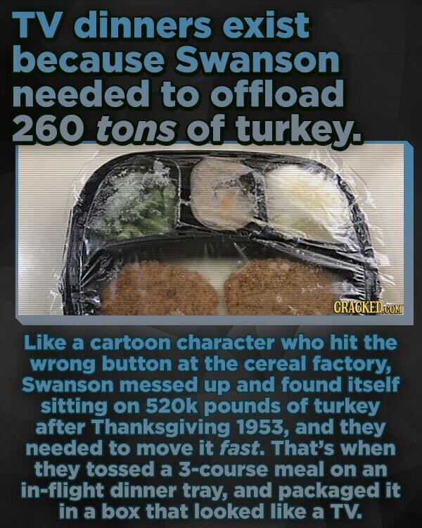 TV dinners exist because Swanson needed to offload 260 tons of turkey. CRACKED CON Like a cartoon character who hit the wrong button at the cereal factory, Swanson messed up and found itself sitting on 520k pounds of turkey after Thanksgiving 1953, and they needed to move it fast. That's when