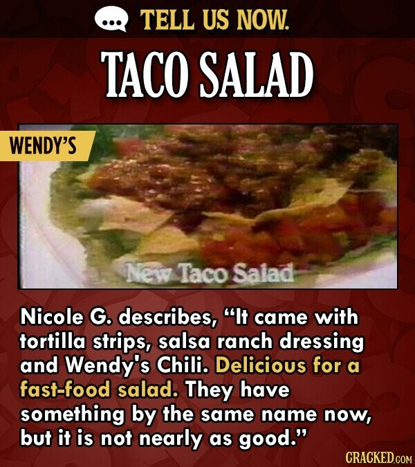 TELL US NOW. TACO SALAD WENDY'S New Taco Salad Nicole G. describes, It came with tortilla strips, salsa ranch dressing and Wendy's Chili. Delicious f