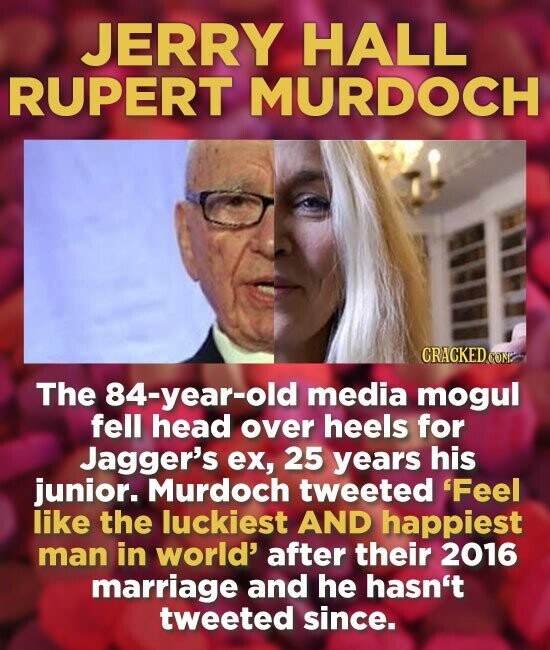 JERRY HALL RUPERT MURDOCH CRACKEDCO The 84-year-old media mogul fell head over heels for Jagger's ex, 25 years his junior. Murdoch tweeted 'Feel like the luckiest AND happiest man in world' after their 2016 marriage and he hasn't tweeted since.