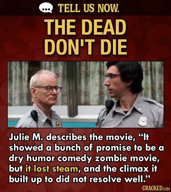 TELL US NOW. THE DEAD DON'T DIE Julie M. describes the movie, It showed a bunch of promise to be a dry humor comedy zombie movie, but it lost steam, and the climax it built up to did not resolve well. CRACKED.COM
