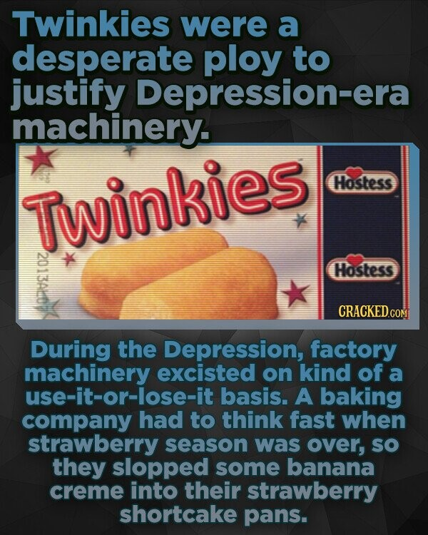 Twinkies were a desperate ploy to justify Depression-era machinery. Hostess TWinkies 120113A110 Hostess CRACKEDo During the Depression, factory machinery excisted on kind of a use-it-or-lose-it basis. A baking company had to think fast when strawberry season was over, SO they slopped some banana creme into their strawberry shortcake pans.