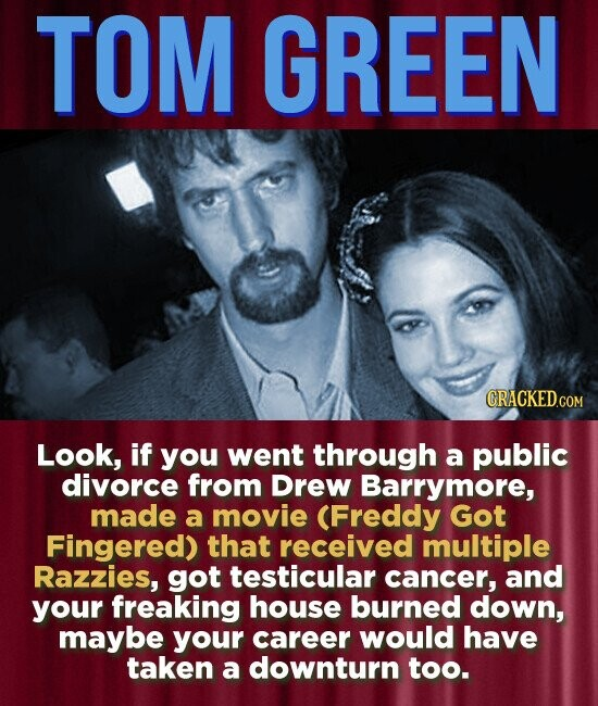 TOM GREEN Look, if you went through a public divorce from Drew Barrymore, made a movie (Freddy Got Fingered) that received multiple Razzies, got testicular cancer, and your freaking house burned down, maybe your career would have taken a downturn too.