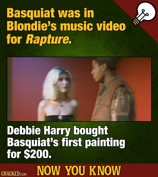 Basquiat was in Blondie's music video for Rapture. Debbie Harry bought Basquiat's first painting for $200. NOW YOU KNOW CRACKED COM