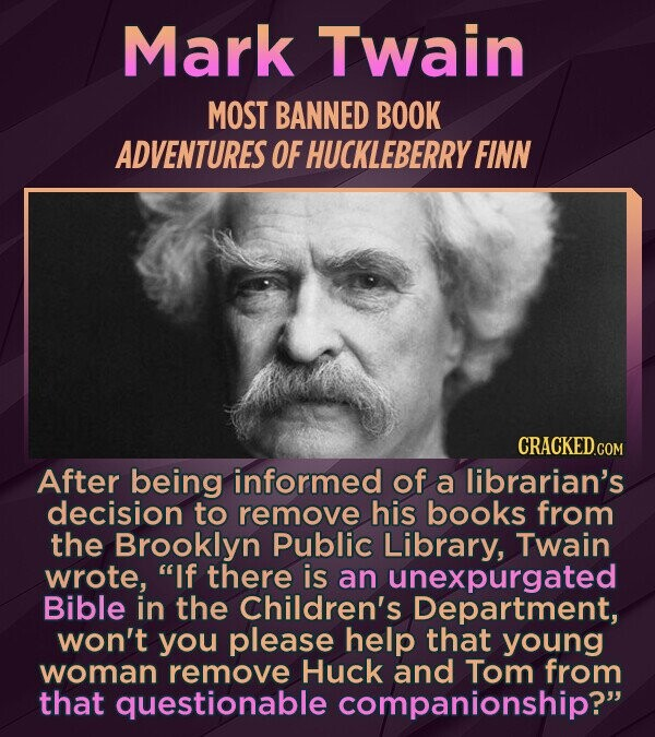 Mark Twain MOST BANNED BOOK ADVENTURES OF HUCKLEBERRY FINN After being informed of a librarian's decision to remove his books from the Brooklyn Public Library, Twain wrote, If there is an unexpurgated Bible in the Children's Department, won't you please help that young woman remove Huck and Tom from
