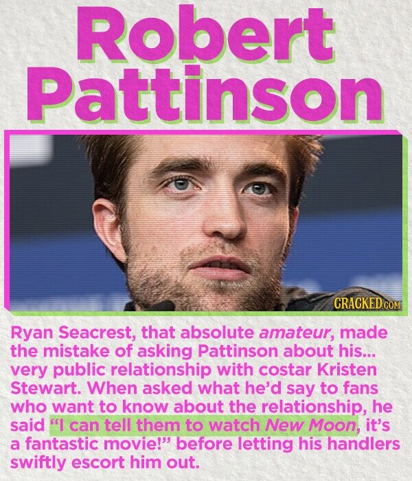 Robert Pattinson CRACKED COM Ryan Seacrest, that absolute amateur, made the mistake of asking Pattinson about his... very public relationship with costar Kristen Stewart. When asked what he'd say to fans who want to know about the relationship, he said I can tell them to watch New Moon, it's a fantastic