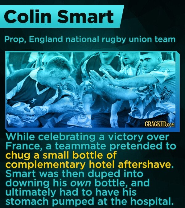 Colin Smart Prop, England national rugby union team While celebrating a victory over France, a teammate pretended to chug a small bottle of complementary hotel aftershave. Smart was then duped into downing his own bottle, and ultimately had to have his stomach pumped at the hospital.