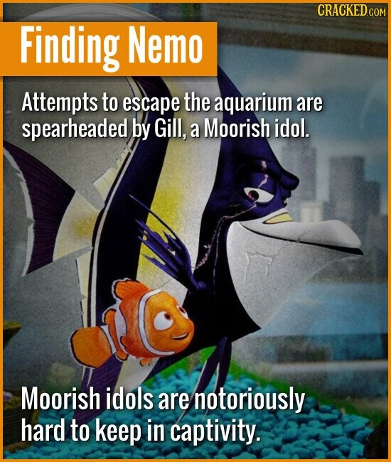 Finding Nemo Attempts to escape the aquarium are spearheaded by Gill, a Moorish idol. Moorish idols are notoriously hard to keep in captivity