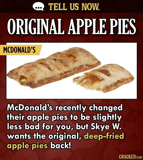 TELL US NOW. ORIGINAL APPLE PIES MCDONALD'S McDonald's recently changed their apple pies to be slightly less bad for yOu, but Skye W. wants the origin