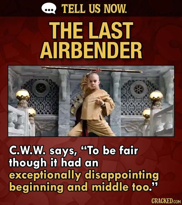 TELL US NOW. THE LAST AIRBENDER OOCOGE GY GGe C.W.W. says, To be fair though it had an exceptionally disappointing beginning and middle too.