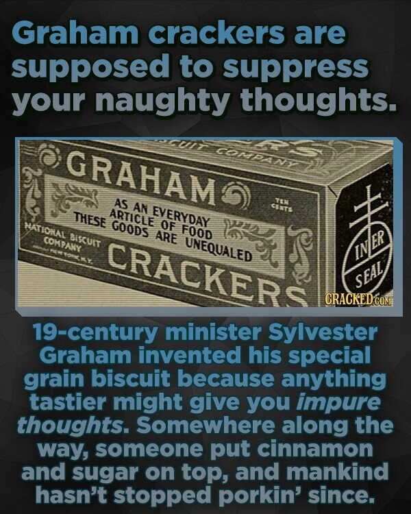 Graham crackers are supposed to suppress your naughty thoughts. GRAHAM COMPANEY AS AN TEN THESE ARTICLE EVERYDAY CIt ATIOMAL GOODS OF 122 ARE FOOD COMPANY BISCUIT CRACKERS UNEQUALED e ER SEAL CRACKEDcO 19-century minister Sylvester Graham invented his special grain biscuit because anything tastier might give you impure thoughts. Somewhere