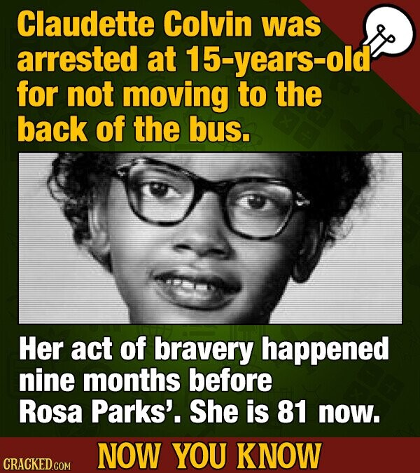 Claudette Colvin was arrested at 15-years-old for not moving to the back of the bus. Her act of bravery happened nine months before Rosa Parks'. She is 81 now. NOW YOU KNOW CRACKED COM