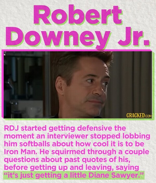 Robert Downey Jr. CRACKED cO RDJ started getting defensive the moment an interviewer stopped lobbing him softballs about how cool it is to be Iron Man. He squirmed through a couple questions about past quotes of his, before getting up and leaving, saying it's just getting a little Diane Sawyer.