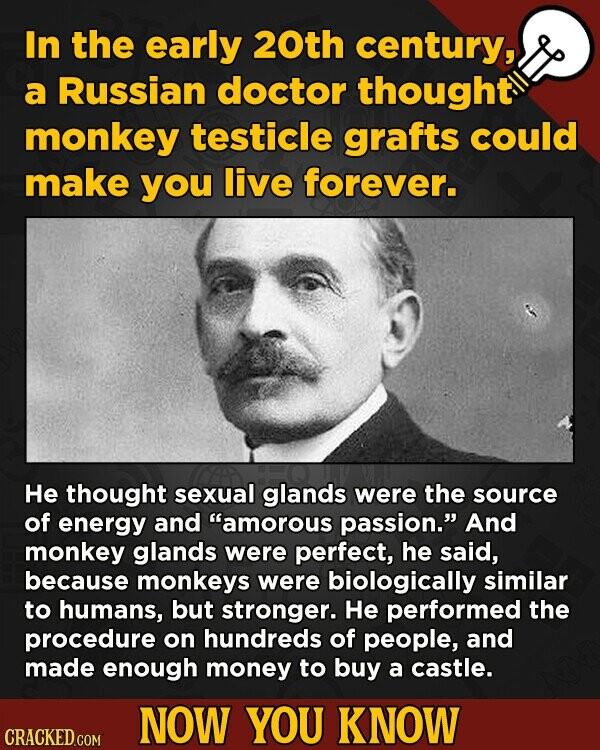 In the early 20th century, a Russian doctor thought monkey testicle grafts could make you live forever. He thought sexual glands were the source of en