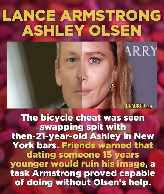 LANCE ARMSTRONG ASHLEY OLSEN ARRY The bicycle cheat was seen swapping spit with then-21-year-old Ashley in New York bars. Friends warned that dating someone 15 years younger would ruin his image, a task Armstrong proved capable of doing without Olsen's help.