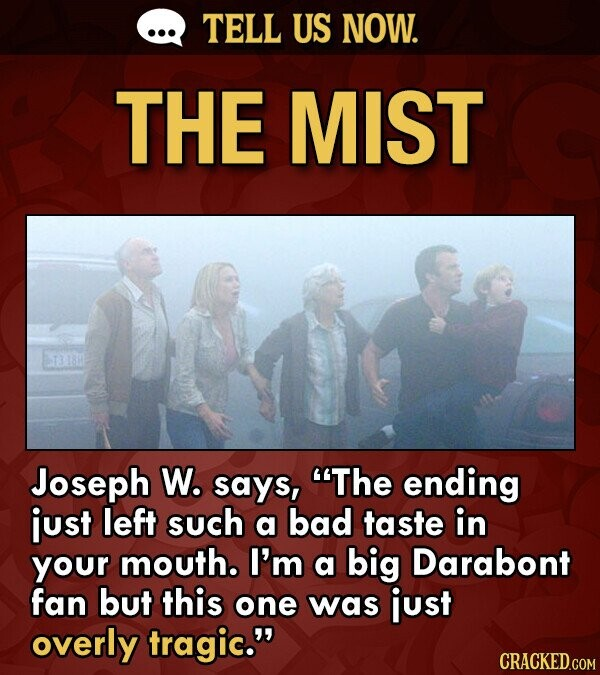TELL US NOW. THE MIST BT3 18 Joseph W. says, The ending just left such a bad taste in your mouth. I'm a big Darabont fan but this one was just overly tragic. CRACKED.COM