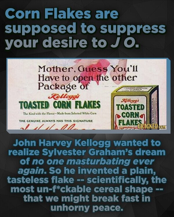 Corn Flakes are supposed to suppress your desire to J O. Mother, Guess You'll Have to open the other Package of Kelloga's TOASTED CORN FLAKES Kyg's TOASTED Tee id ttas Sava Ma4-ac 512 WhasCare CORN THE GENUINE ALWAYS HAS THIS SIONATURE FLAKES John Harvey Kellogg wanted to realize Sylvester
