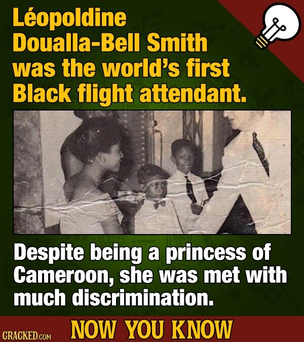 Leopoldine Doualla-Bell Smith was the world's first Black flight attendant. Despite being a princess of Cameroon, she was met with much discrimination. NOW YOU KNOW CRACKED COM