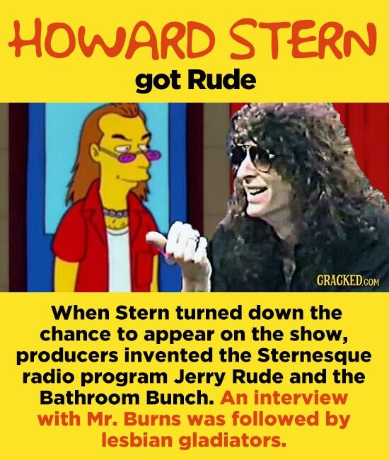HOWARD STERN got Rude When Stern turned down the chance to appear on the show, producers invented the Sternesque radio program Jerry Rude and the Bathroom Bunch. An interview with Mr. Burns was followed by lesbian gladiators.