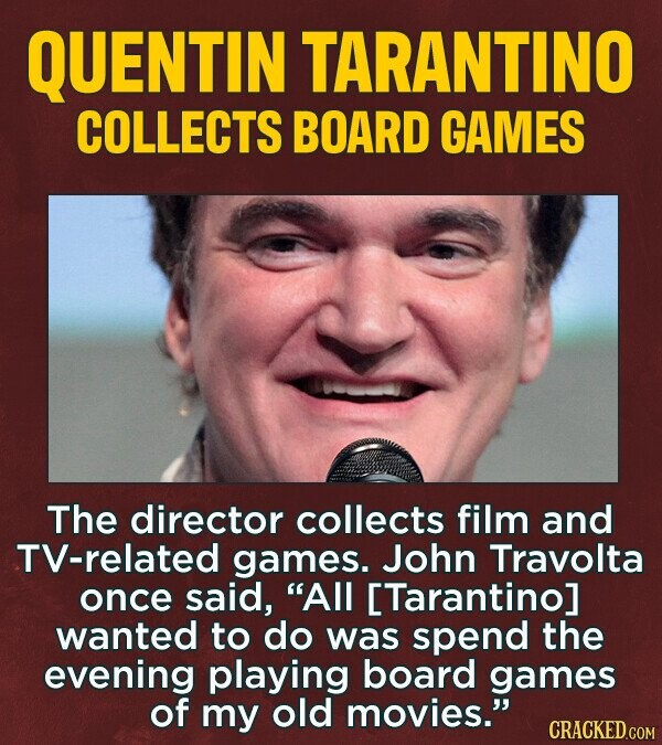 QUENTIN TARANTINO COLLECTS BOARD GAMES The director collects film and TV-related games. John Travolta once said, All [Tarantino] wanted to do was spend the evening playing board games of my old movies. CRACKED.COM
